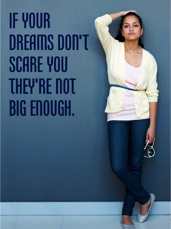 If you´re dreams don´t scare you, they are not big enough.